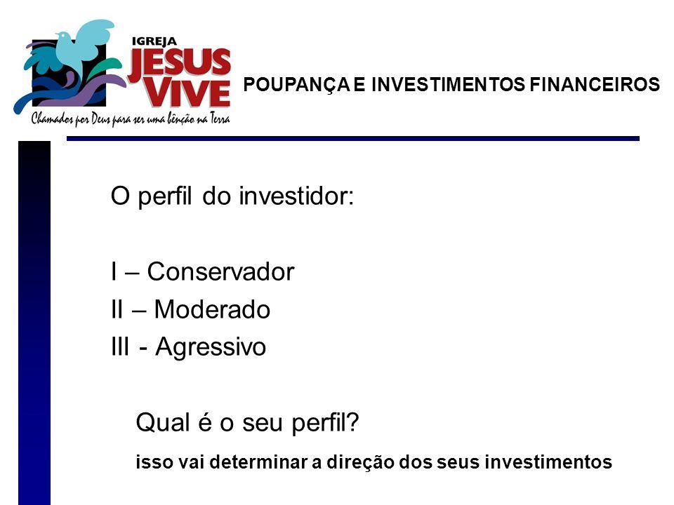 O perfil do investidor: I – Conservador II – Moderado III - Agressivo Qual é o seu perfil? isso vai determinar a direção dos seus investimentos POUPAN