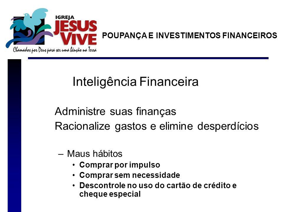 Inteligência Financeira Administre suas finanças Racionalize gastos e elimine desperdícios –Maus hábitos Comprar por impulso Comprar sem necessidade D