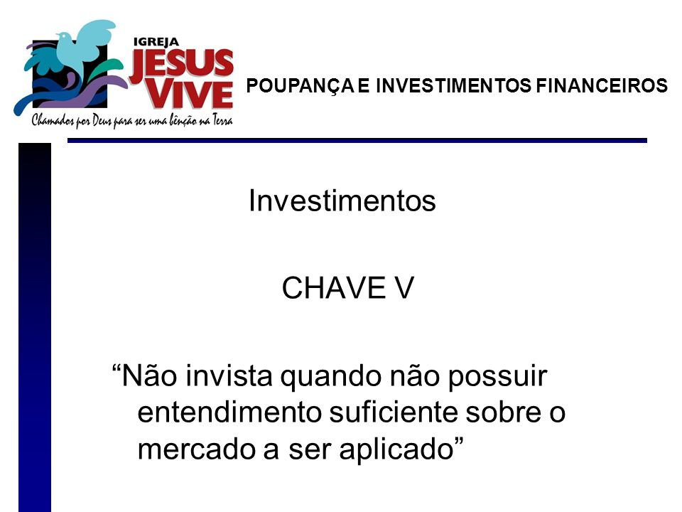 Investimentos CHAVE V Não invista quando não possuir entendimento suficiente sobre o mercado a ser aplicado POUPANÇA E INVESTIMENTOS FINANCEIROS