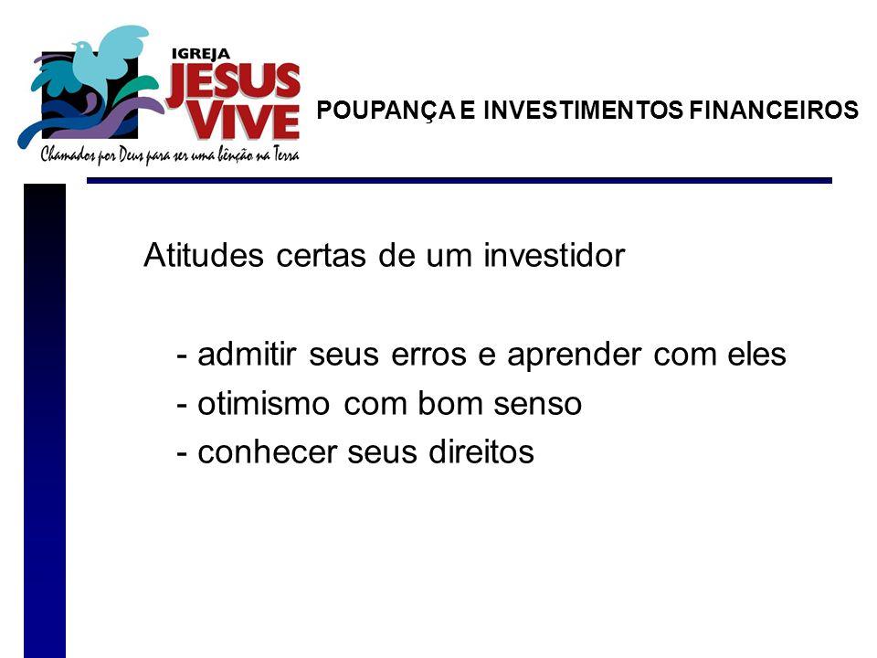 Atitudes certas de um investidor - admitir seus erros e aprender com eles - otimismo com bom senso - conhecer seus direitos POUPANÇA E INVESTIMENTOS FINANCEIROS