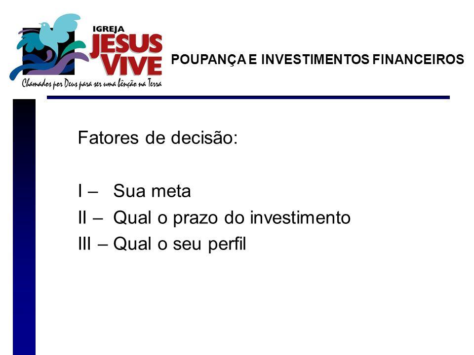 Fatores de decisão: I – Sua meta II – Qual o prazo do investimento III – Qual o seu perfil POUPANÇA E INVESTIMENTOS FINANCEIROS
