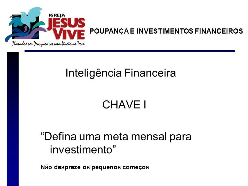Inteligência Financeira CHAVE I Defina uma meta mensal para investimento Não despreze os pequenos começos POUPANÇA E INVESTIMENTOS FINANCEIROS