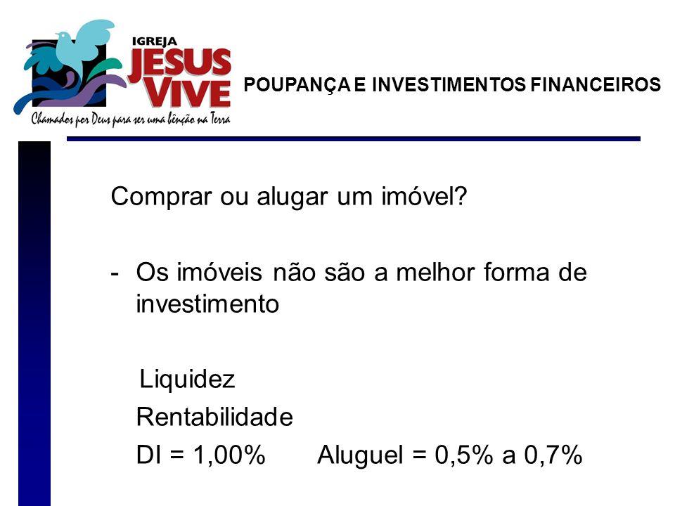 Comprar ou alugar um imóvel? -Os imóveis não são a melhor forma de investimento Liquidez Rentabilidade DI = 1,00% Aluguel = 0,5% a 0,7% POUPANÇA E INV