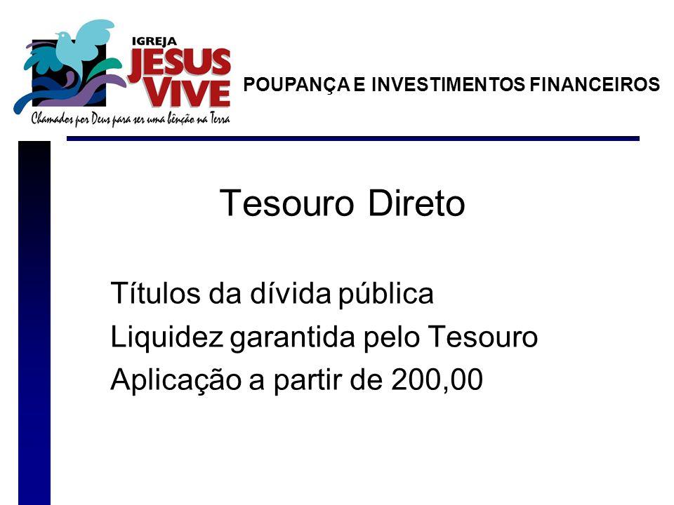 Tesouro Direto Títulos da dívida pública Liquidez garantida pelo Tesouro Aplicação a partir de 200,00 POUPANÇA E INVESTIMENTOS FINANCEIROS