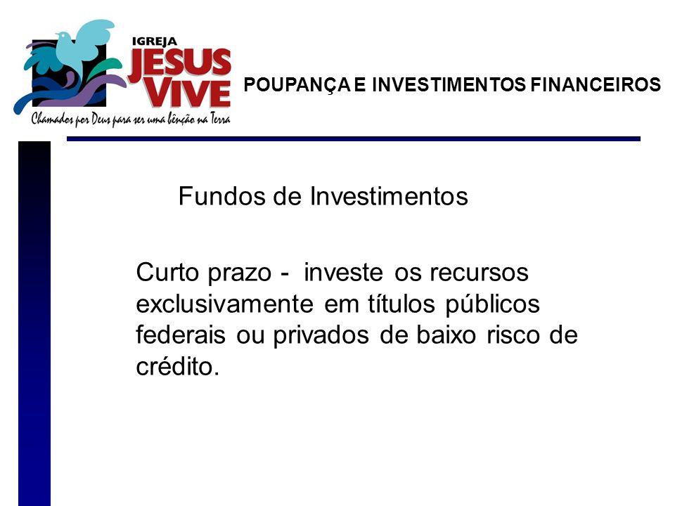 Fundos de Investimentos Curto prazo - investe os recursos exclusivamente em títulos públicos federais ou privados de baixo risco de crédito.