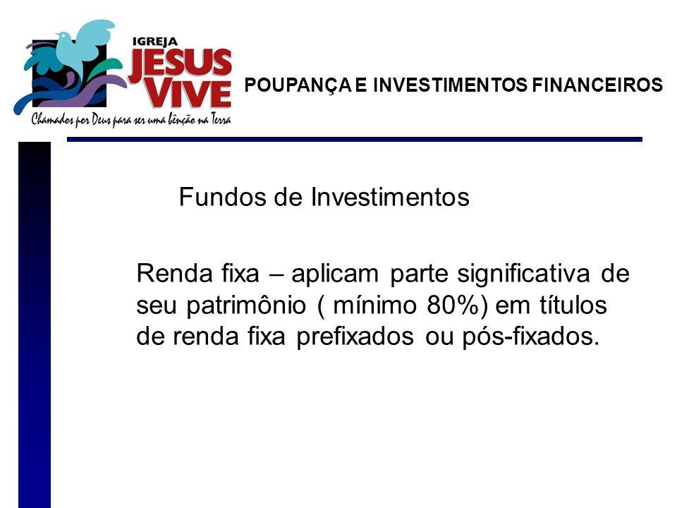 Fundos de Investimentos Renda fixa – aplicam parte significativa de seu patrimônio ( mínimo 80%) em títulos de renda fixa prefixados ou pós-fixados. P