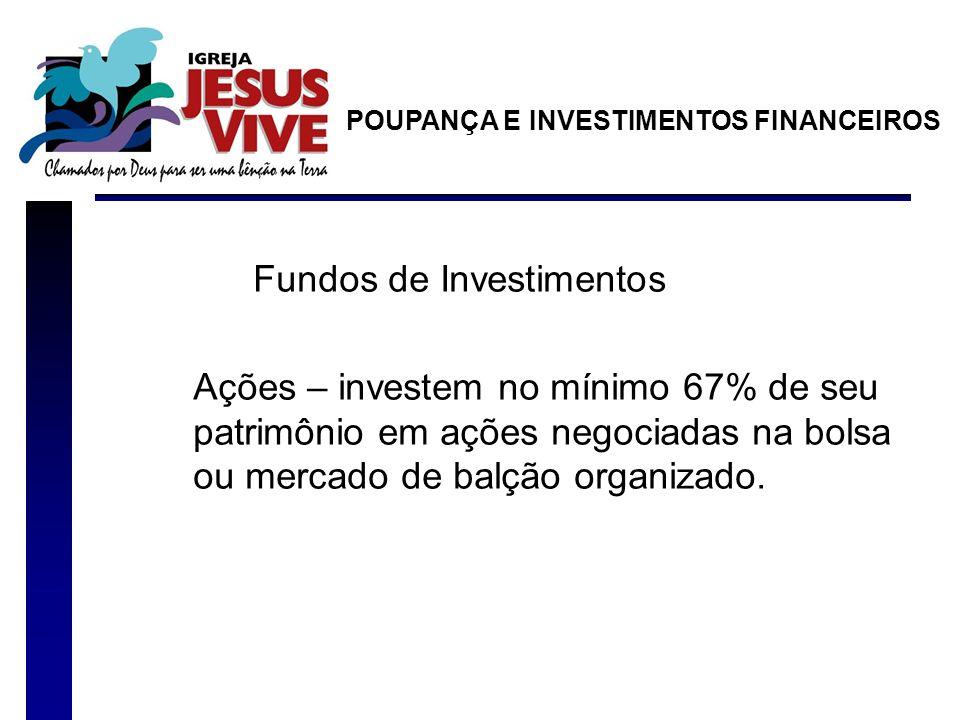 Fundos de Investimentos Ações – investem no mínimo 67% de seu patrimônio em ações negociadas na bolsa ou mercado de balção organizado. POUPANÇA E INVE
