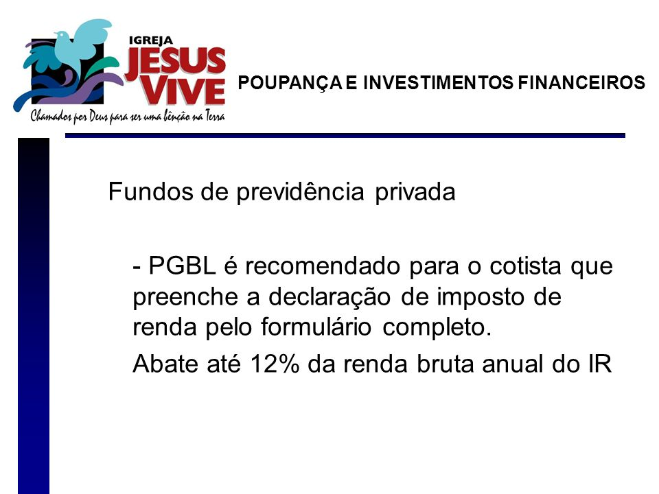 Fundos de previdência privada - PGBL é recomendado para o cotista que preenche a declaração de imposto de renda pelo formulário completo. Abate até 12