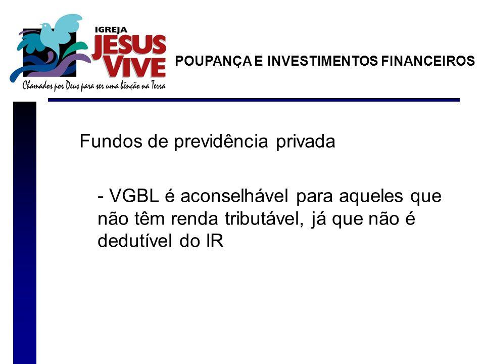 Fundos de previdência privada - VGBL é aconselhável para aqueles que não têm renda tributável, já que não é dedutível do IR POUPANÇA E INVESTIMENTOS FINANCEIROS