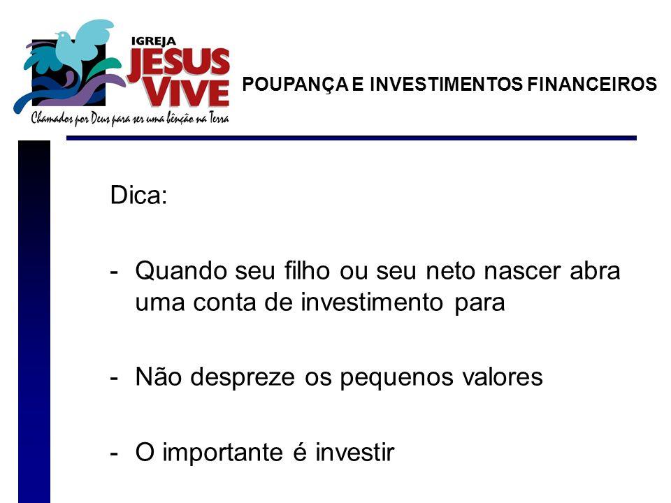 Dica: -Quando seu filho ou seu neto nascer abra uma conta de investimento para -Não despreze os pequenos valores -O importante é investir POUPANÇA E INVESTIMENTOS FINANCEIROS