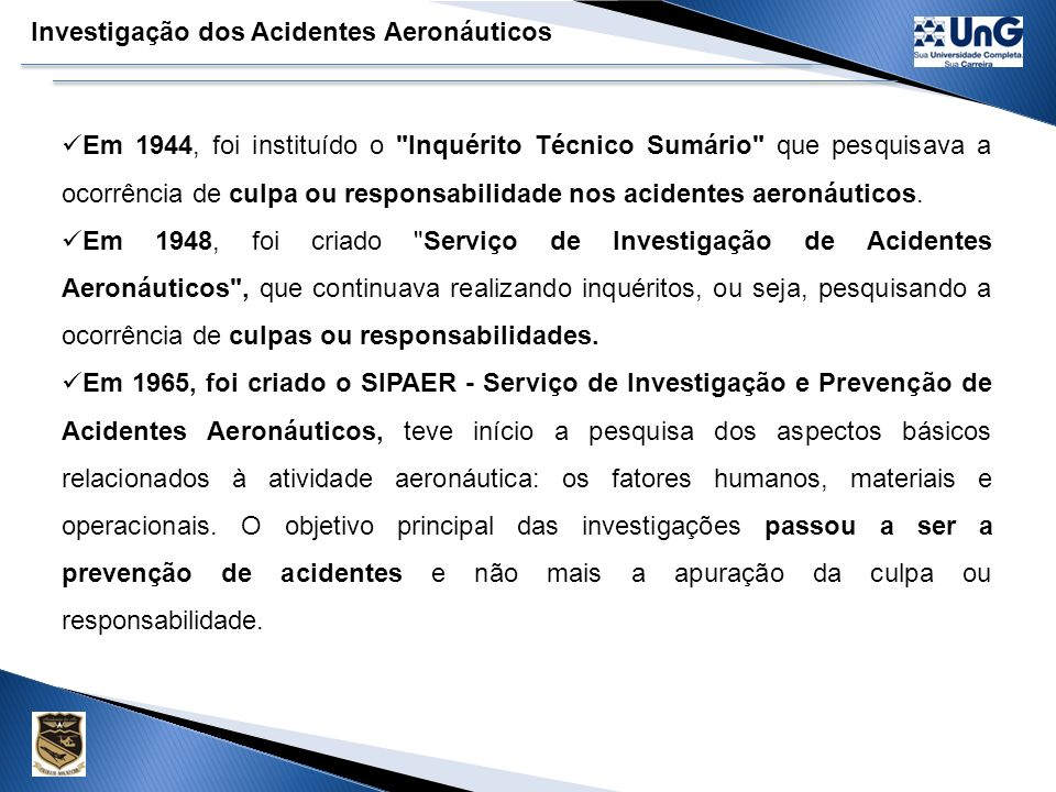 Investigação dos Acidentes Aeronáuticos Em 1944, foi instituído o Inquérito Técnico Sumário que pesquisava a ocorrência de culpa ou responsabilidade nos acidentes aeronáuticos.