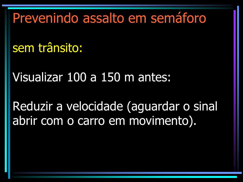 Prevenindo assalto em semáforo sem trânsito: Visualizar 100 a 150 m antes: Reduzir a velocidade (aguardar o sinal abrir com o carro em movimento).