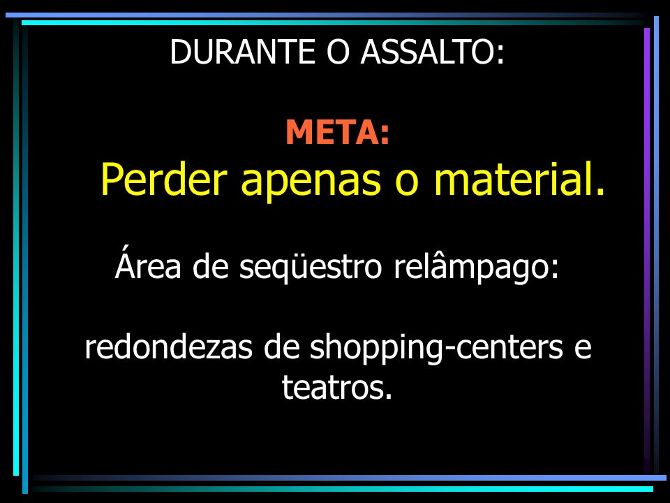 DURANTE O ASSALTO: META: Perder apenas o material. Área de seqüestro relâmpago: redondezas de shopping-centers e teatros.