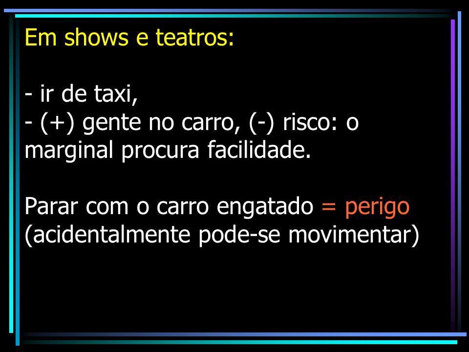 Em shows e teatros: - ir de taxi, - (+) gente no carro, (-) risco: o marginal procura facilidade. Parar com o carro engatado = perigo (acidentalmente