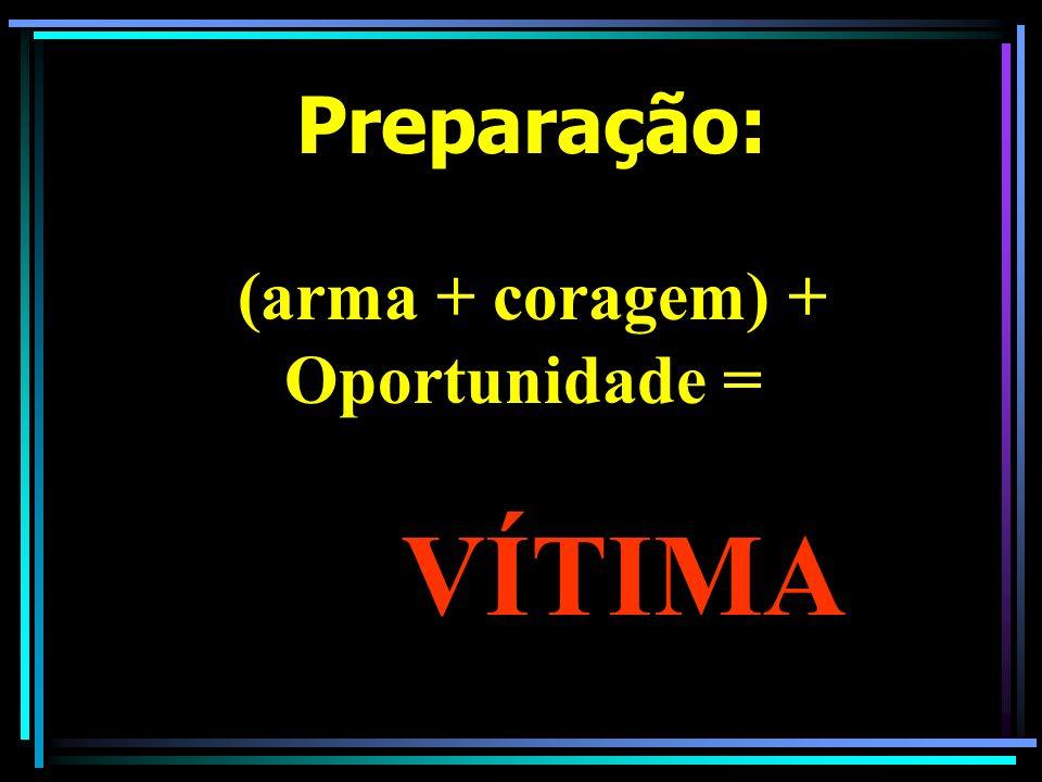 Preparação: (arma + coragem) + Oportunidade = VÍTIMA