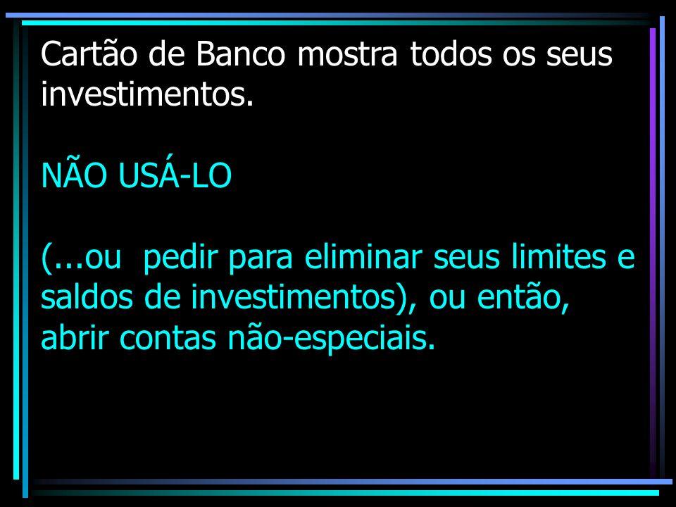 Cartão de Banco mostra todos os seus investimentos. NÃO USÁ-LO (...ou pedir para eliminar seus limites e saldos de investimentos), ou então, abrir con