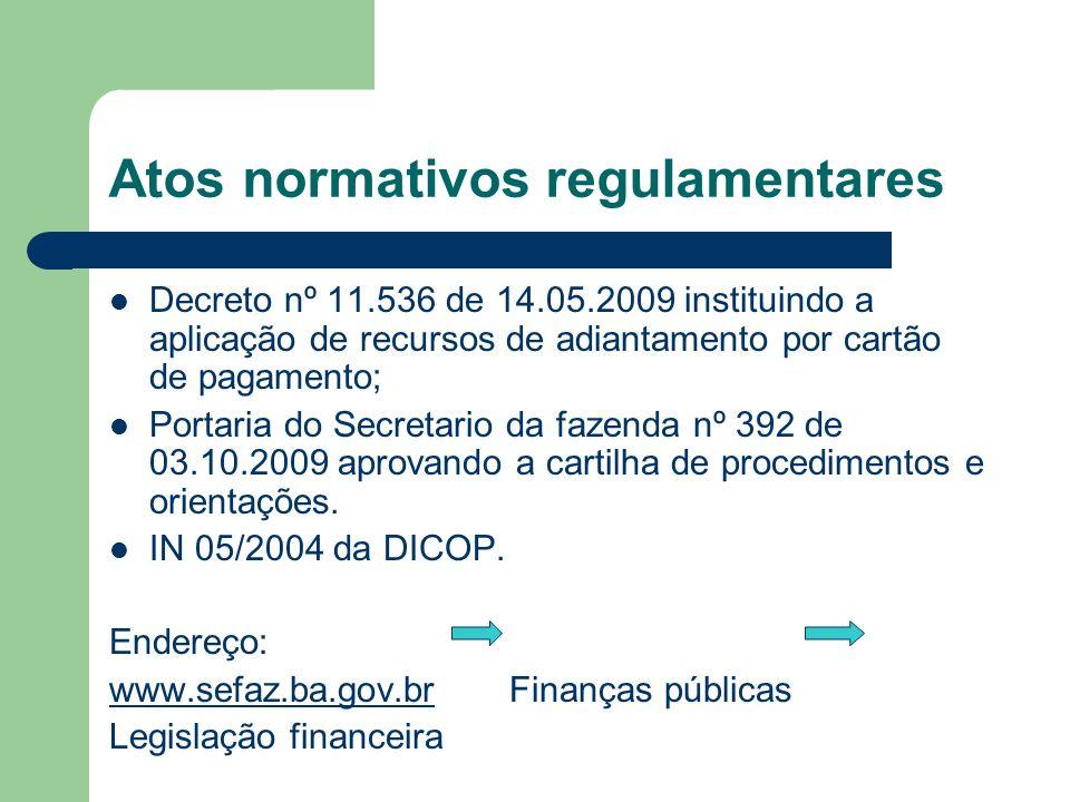 Atos normativos regulamentares Decreto nº 11.536 de 14.05.2009 instituindo a aplicação de recursos de adiantamento por cartão de pagamento; Portaria d
