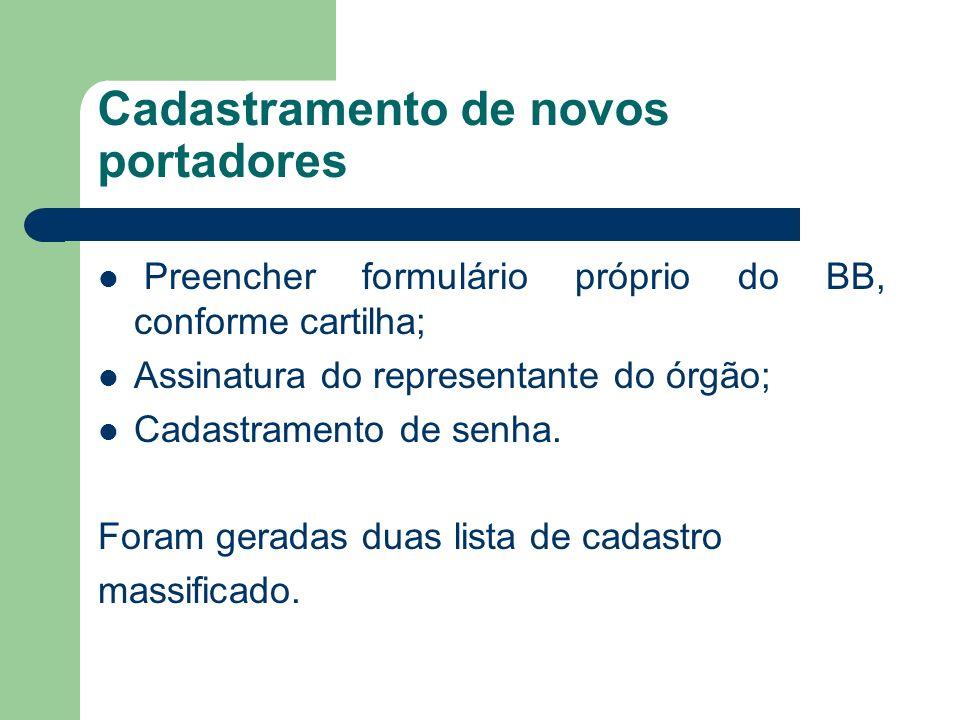 Cadastramento de novos portadores Preencher formulário próprio do BB, conforme cartilha; Assinatura do representante do órgão; Cadastramento de senha.
