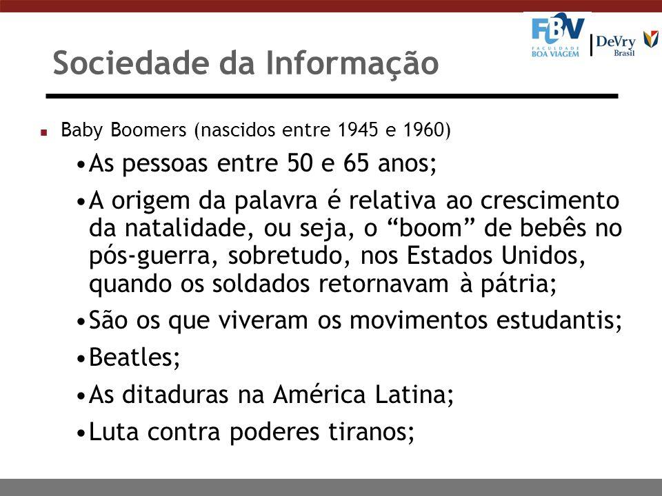 Sociedade da Informação n Baby Boomers (nascidos entre 1945 e 1960) A Guerra do Vietnã; O movimento hippie; A Tropicália no Brasil; Viram a chegada do homem à Lua em 1969; São workaholics e valorizam títulos, status e crescimento profissional.