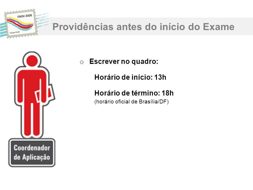 o Escrever no quadro: Horário de início: 13h Horário de término: 18h (horário oficial de Brasília/DF) Providências antes do início do Exame