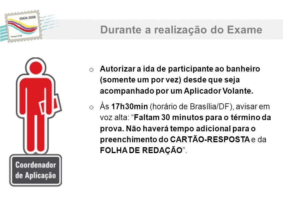o Autorizar a ida de participante ao banheiro (somente um por vez) desde que seja acompanhado por um Aplicador Volante. o Às 17h30min (horário de Bras
