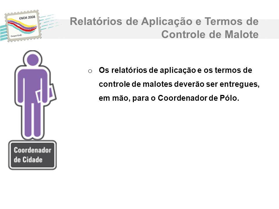 o Os relatórios de aplicação e os termos de controle de malotes deverão ser entregues, em mão, para o Coordenador de Pólo. Relatórios de Aplicação e T