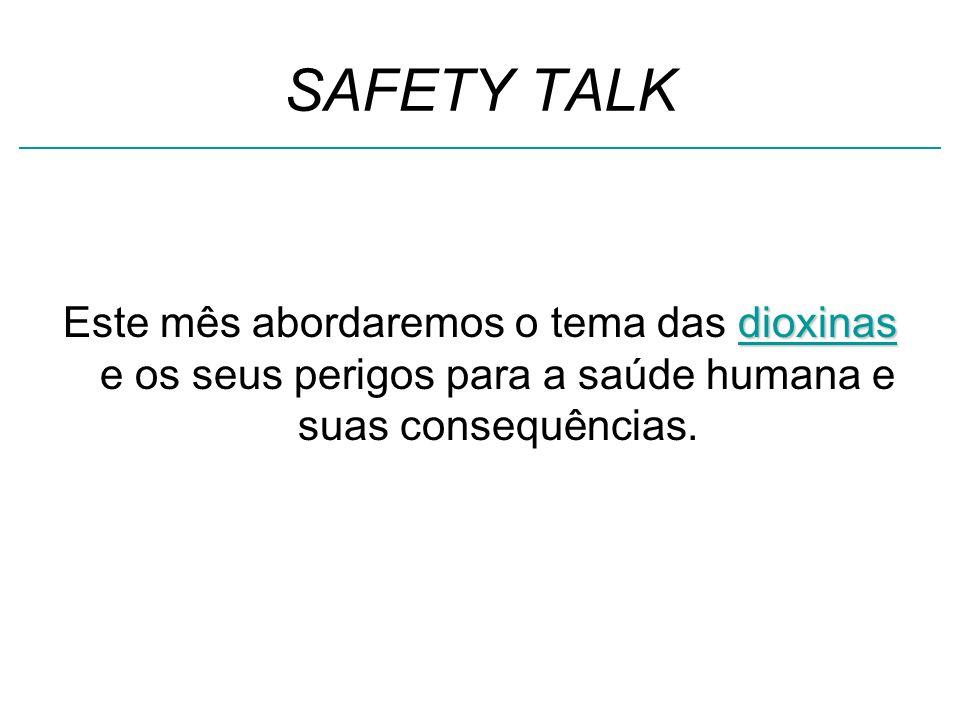 SAFETY TALK dioxinas Este mês abordaremos o tema das dioxinas e os seus perigos para a saúde humana e suas consequências.