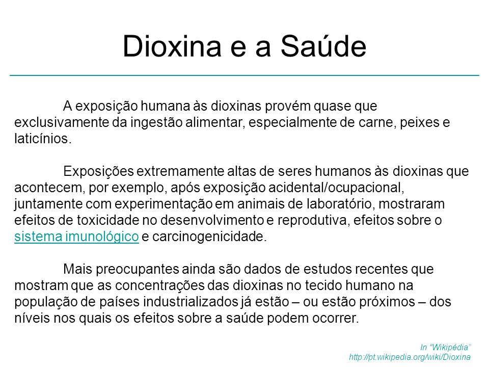 Dioxina e a Saúde A exposição humana às dioxinas provém quase que exclusivamente da ingestão alimentar, especialmente de carne, peixes e laticínios. E