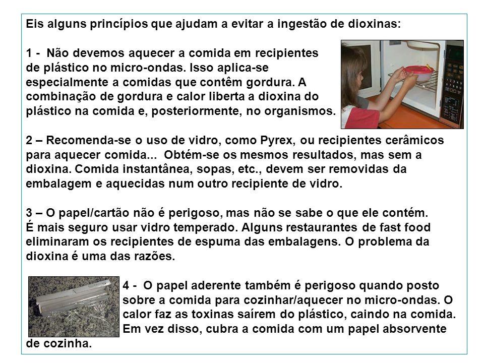 Eis alguns princípios que ajudam a evitar a ingestão de dioxinas: 1 - Não devemos aquecer a comida em recipientes de plástico no micro-ondas.