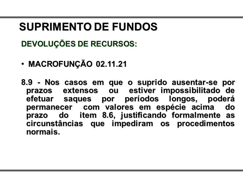 DEVOLUÇÕES DE RECURSOS: MACROFUNÇÃO 02.11.21 MACROFUNÇÃO 02.11.21 8.9 - Nos casos em que o suprido ausentar-se por prazos extensos ou estiver impossib