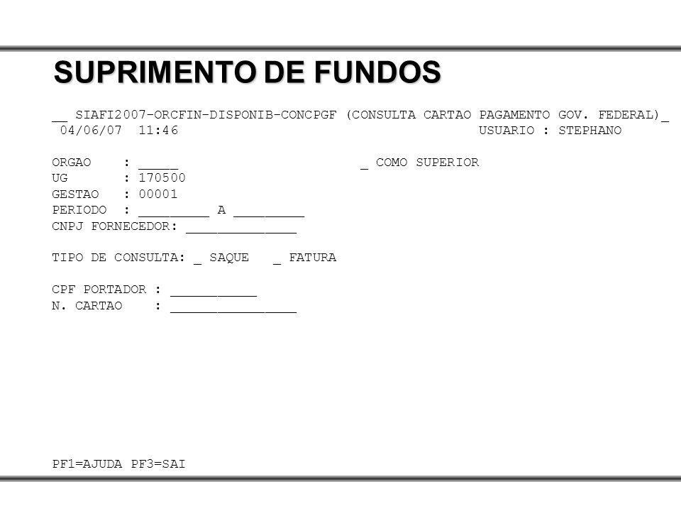 __ SIAFI2007-ORCFIN-DISPONIB-CONCPGF (CONSULTA CARTAO PAGAMENTO GOV. FEDERAL)_ 04/06/07 11:46 USUARIO : STEPHANO ORGAO : _____ _ COMO SUPERIOR UG : 17