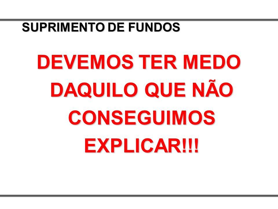 SUPRIMENTO DE FUNDOS DEVEMOS TER MEDO DAQUILO QUE NÃO CONSEGUIMOS EXPLICAR!!!
