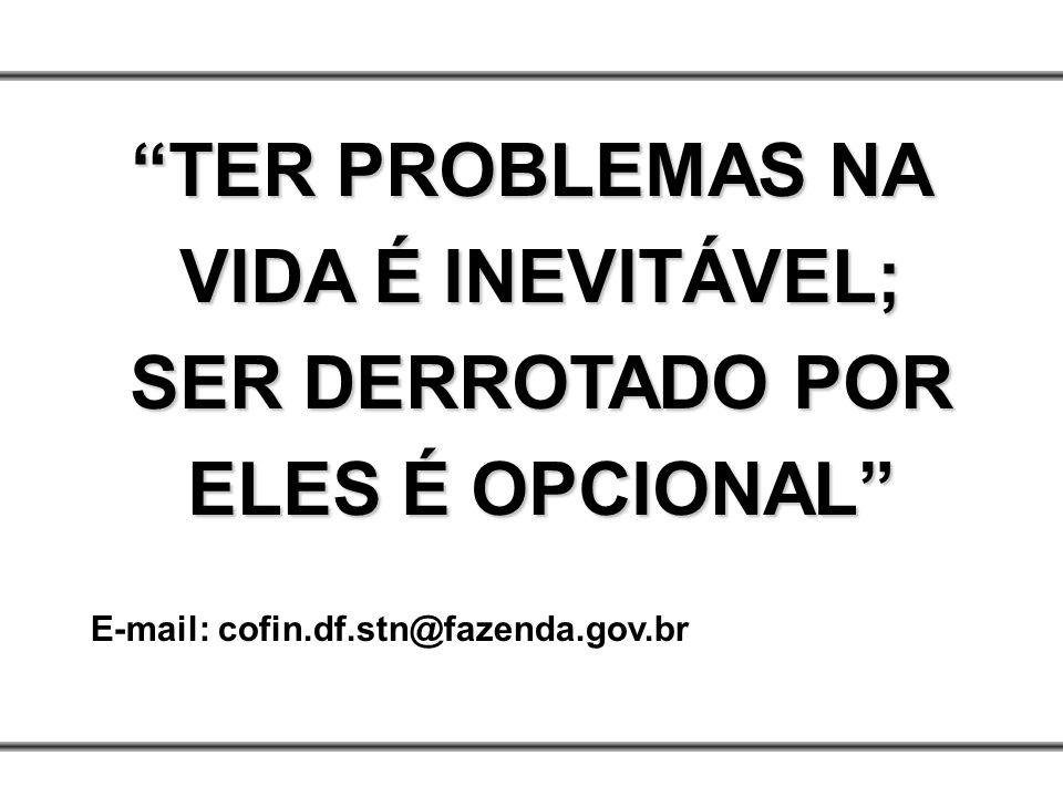 TER PROBLEMAS NA VIDA É INEVITÁVEL; SER DERROTADO POR ELES É OPCIONAL E-mail: cofin.df.stn@fazenda.gov.br
