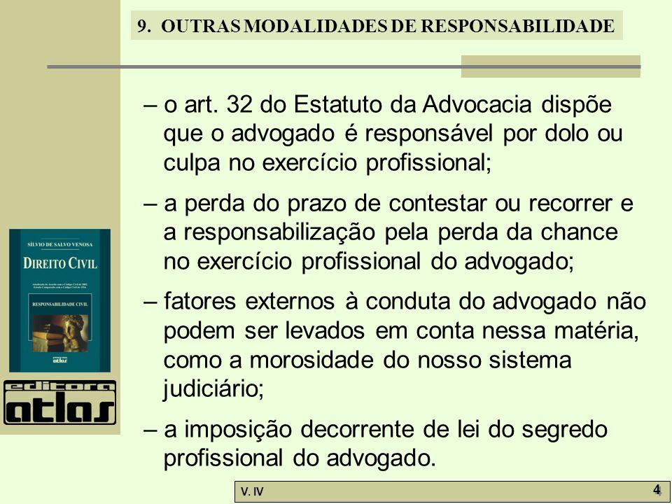 9. OUTRAS MODALIDADES DE RESPONSABILIDADE V. IV 4 4 – o art. 32 do Estatuto da Advocacia dispõe que o advogado é responsável por dolo ou culpa no exer