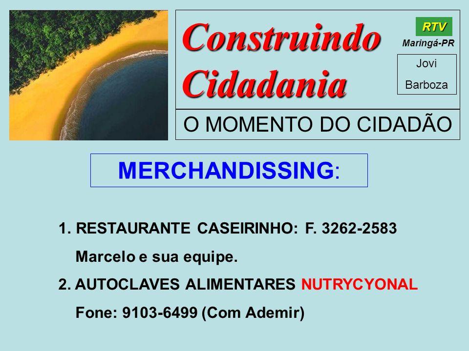 Construindo Cidadania Jovi Barboza O MOMENTO DO CIDADÃO RTV Maringá-PR MERCHANDISSING: 1.RESTAURANTE CASEIRINHO: F. 3262-2583 Marcelo e sua equipe. 2.