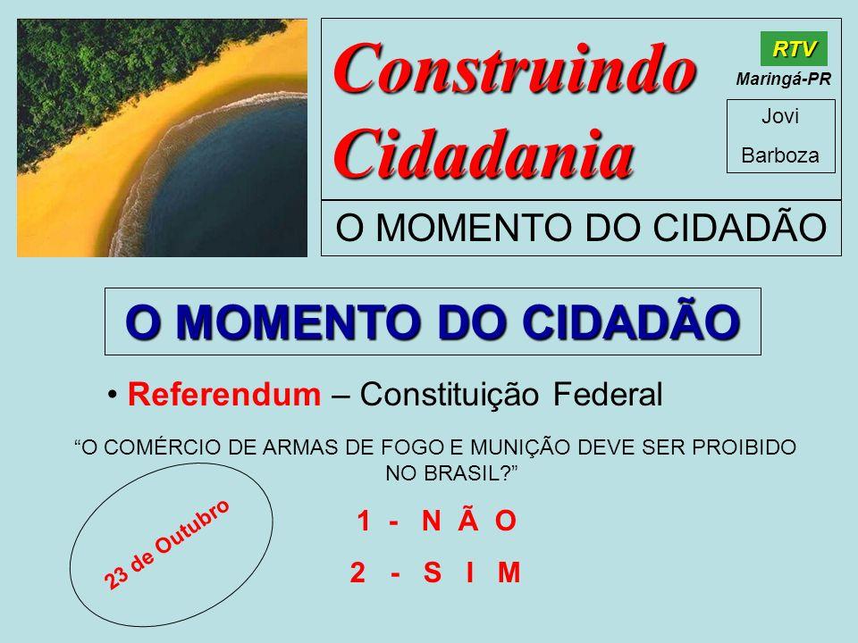 Construindo Cidadania Jovi Barboza O MOMENTO DO CIDADÃO RTV Maringá-PR O MOMENTO DO CIDADÃO Referendum – Constituição Federal O COMÉRCIO DE ARMAS DE F