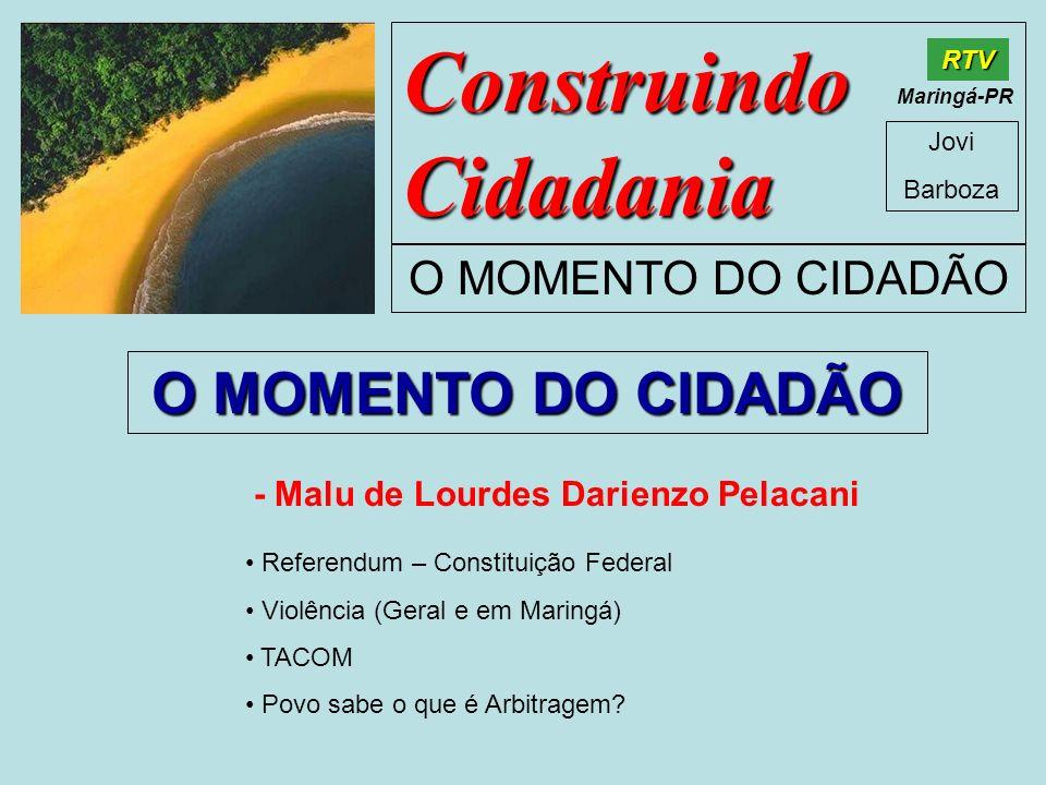 Construindo Cidadania Jovi Barboza O MOMENTO DO CIDADÃO RTV Maringá-PR O MOMENTO DO CIDADÃO - Malu de Lourdes Darienzo Pelacani Referendum – Constitui