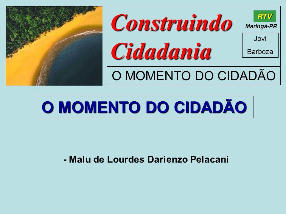 Construindo Cidadania Jovi Barboza O MOMENTO DO CIDADÃO RTV Maringá-PR O MOMENTO DO CIDADÃO - Malu de Lourdes Darienzo Pelacani