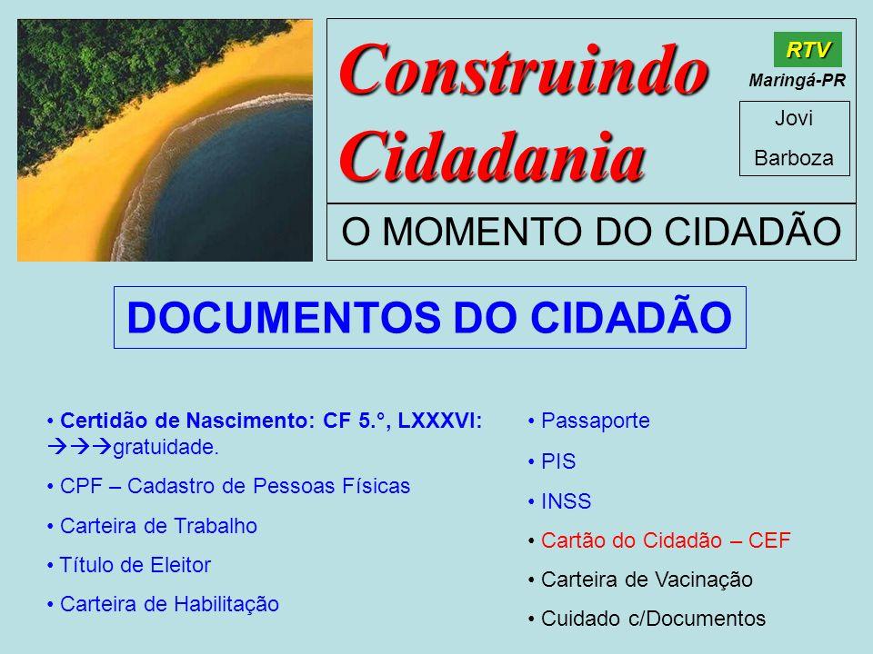 Construindo Cidadania Jovi Barboza O MOMENTO DO CIDADÃO RTV Maringá-PR DOCUMENTOS DO CIDADÃO Certidão de Nascimento: CF 5.°, LXXXVI: gratuidade. CPF –