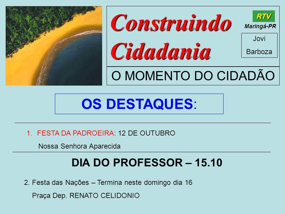 Construindo Cidadania Jovi Barboza O MOMENTO DO CIDADÃO RTV Maringá-PR OS DESTAQUES: 1.FESTA DA PADROEIRA: 12 DE OUTUBRO Nossa Senhora Aparecida DIA D