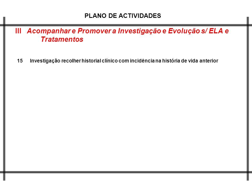 PLANO DE ACTIVIDADES III Acompanhar e Promover a Investigação e Evolução s/ ELA e Tratamentos 15Investigação recolher historial clínico com incidência na história de vida anterior