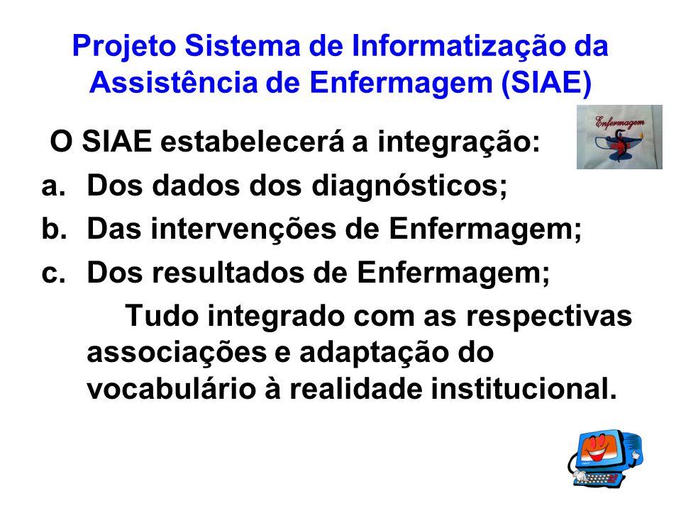 Projeto Sistema de Informatização da Assistência de Enfermagem (SIAE) O SIAE estabelecerá a integração: a.Dos dados dos diagnósticos; b.Das intervençõ