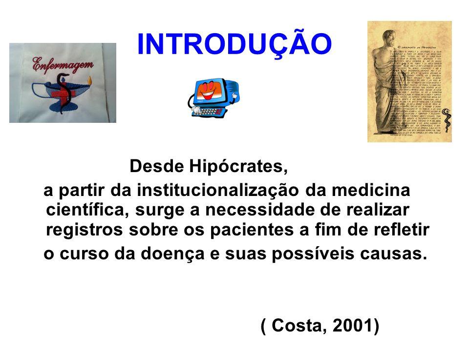INTRODUÇÃO Desde Hipócrates, a partir da institucionalização da medicina científica, surge a necessidade de realizar registros sobre os pacientes a fi