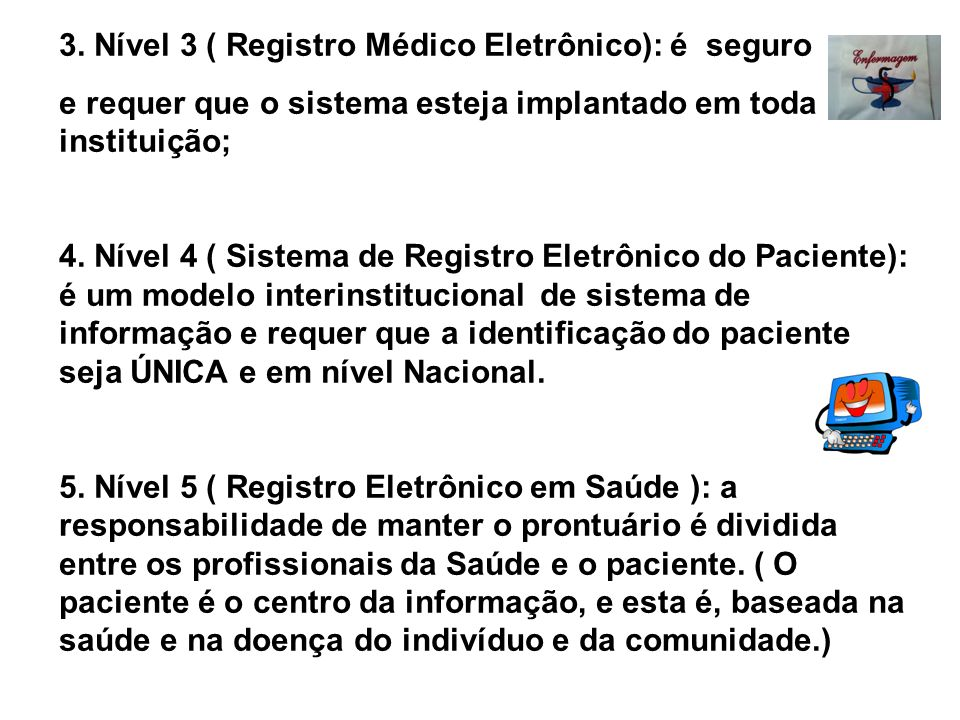 3. Nível 3 ( Registro Médico Eletrônico): é seguro e requer que o sistema esteja implantado em toda instituição; 4. Nível 4 ( Sistema de Registro Elet