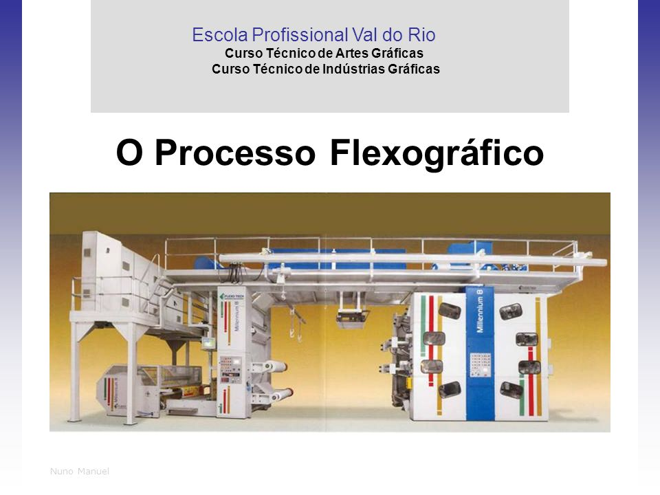 Nuno Manuel O Processo Flexográfico Escola Profissional Val do Rio Curso Técnico de Artes Gráficas Curso Técnico de Indústrias Gráficas