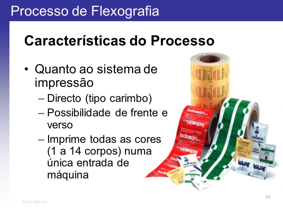 Processo de Flexografia 10 Nuno Manuel Características do Processo Quanto ao sistema de impressão –Directo (tipo carimbo) –Possibilidade de frente e verso –Imprime todas as cores (1 a 14 corpos) numa única entrada de máquina