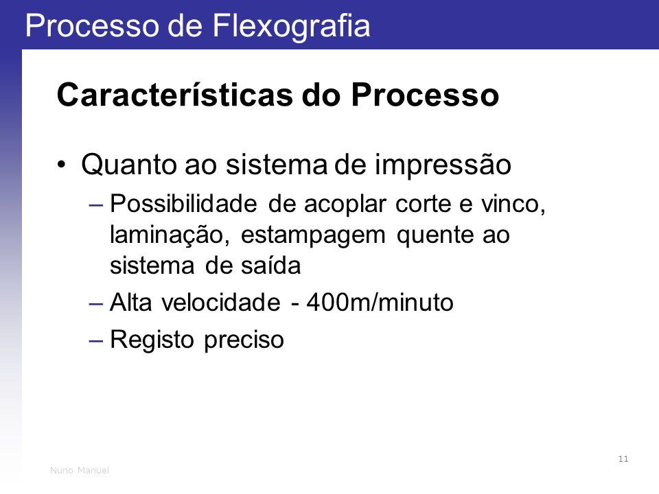 Processo de Flexografia 11 Nuno Manuel Características do Processo Quanto ao sistema de impressão –Possibilidade de acoplar corte e vinco, laminação, estampagem quente ao sistema de saída –Alta velocidade - 400m/minuto –Registo preciso