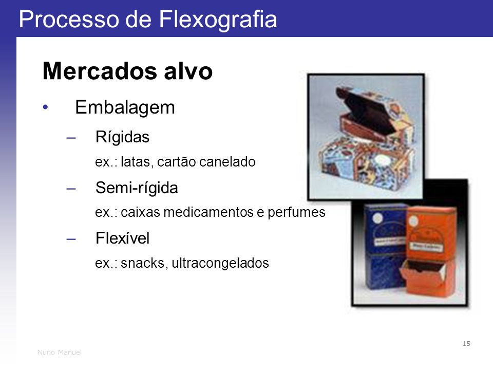 Processo de Flexografia 15 Nuno Manuel Mercados alvo Embalagem –Rígidas ex.: latas, cartão canelado –Semi-rígida ex.: caixas medicamentos e perfumes –Flexível ex.: snacks, ultracongelados