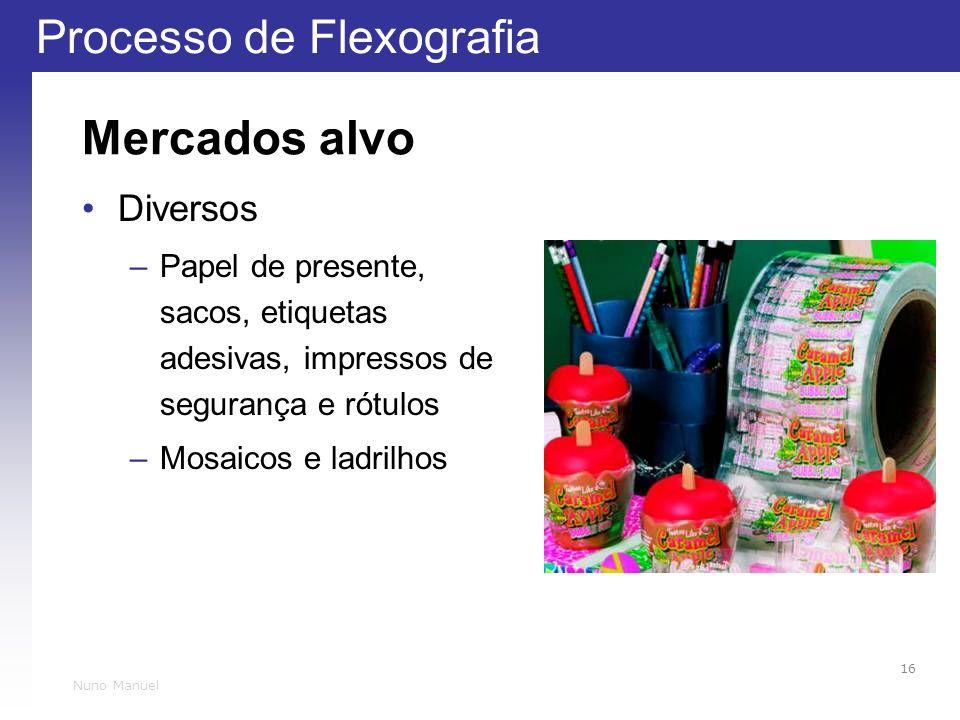 Processo de Flexografia 16 Nuno Manuel Mercados alvo Diversos –Papel de presente, sacos, etiquetas adesivas, impressos de segurança e rótulos –Mosaicos e ladrilhos