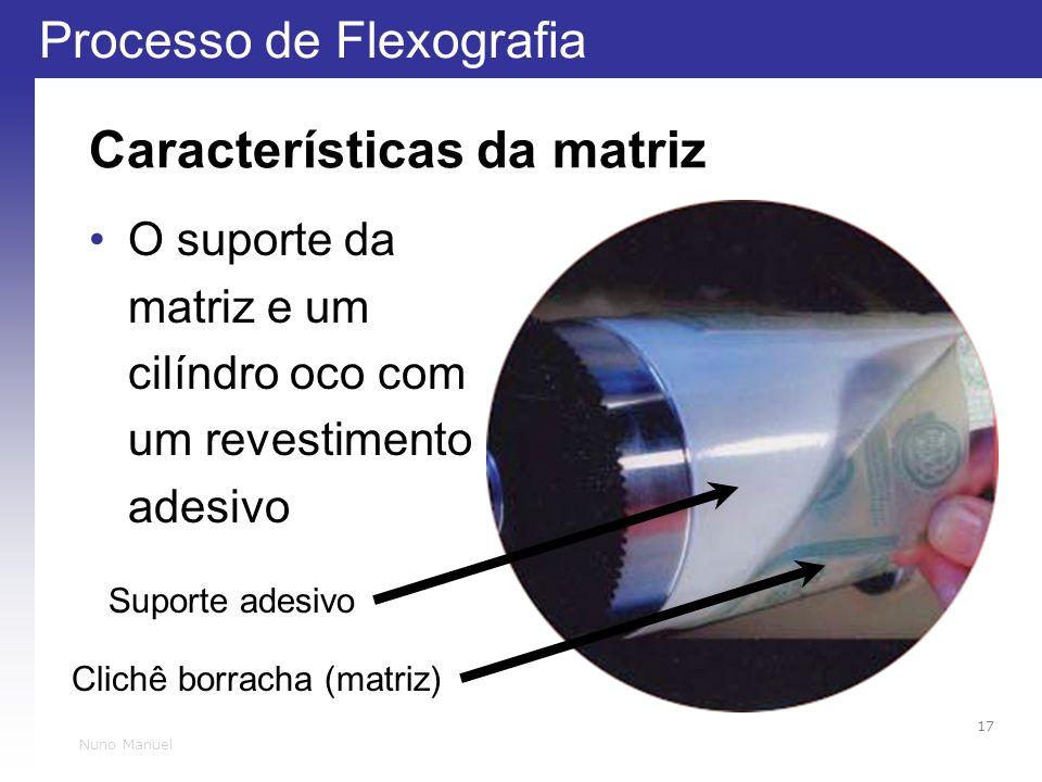 Processo de Flexografia 17 Nuno Manuel Características da matriz O suporte da matriz e um cilíndro oco com um revestimento adesivo Clichê borracha (ma